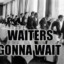 Waiters Gonna Wait