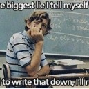 The Biggest Lie I Tell Myself…