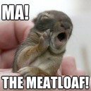 Ma! The Meatloaf!