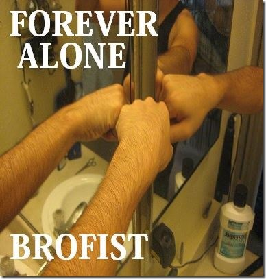 The Forever Alone Bro Fist