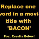 "Replace One Word In a Movie Title With ""Bacon"""