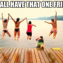 We All Have That One Friend…