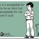 Never acceptable for someone to be an idiot