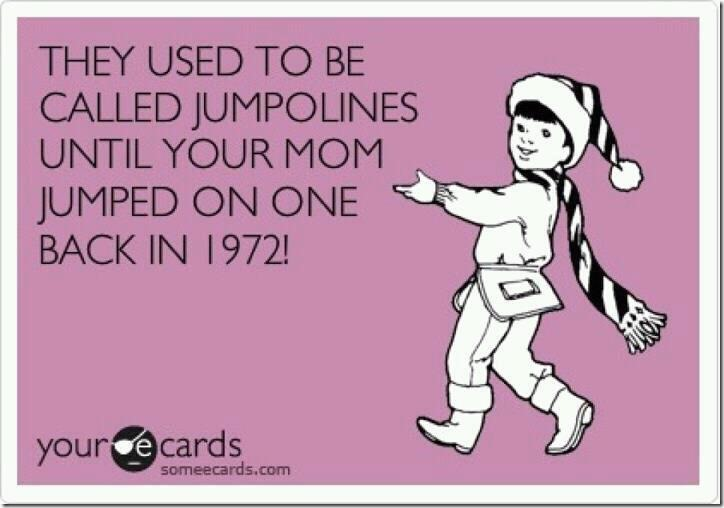 They used to call them jumpolines…