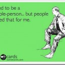I used to be a people person…