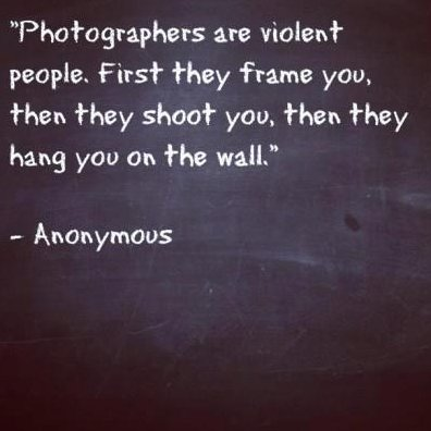 Photographers are violent people.