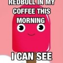 I Poured Redbull in My Coffee This Morning