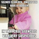 Silence is Golden… Unless you have a toddler