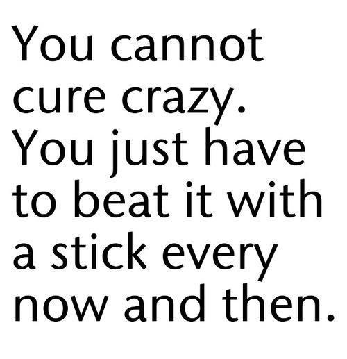 You cannot cure crazy