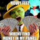 How I feel when I find money in my pants