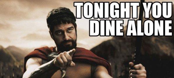 Tonight you dine alone