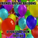Friend are like balloons