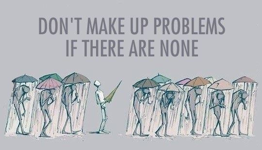 Don't make up problems